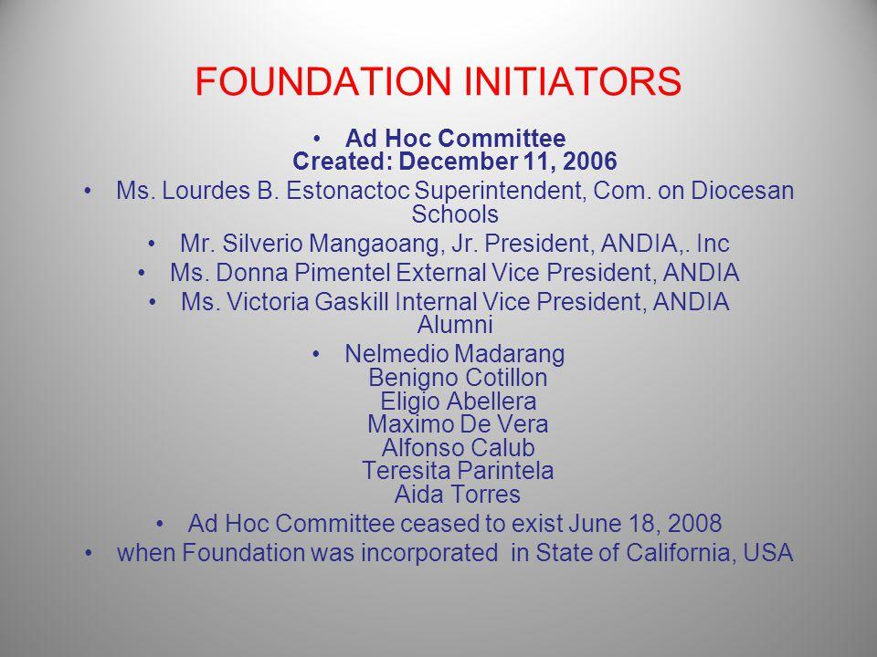 FOUNDATION INITIATORS Ad Hoc Committee Created: December 11, 2006 Ms. Lourdes B. Estonactoc Superintendent, Com. on Diocesan Schools Mr. Silverio Mang