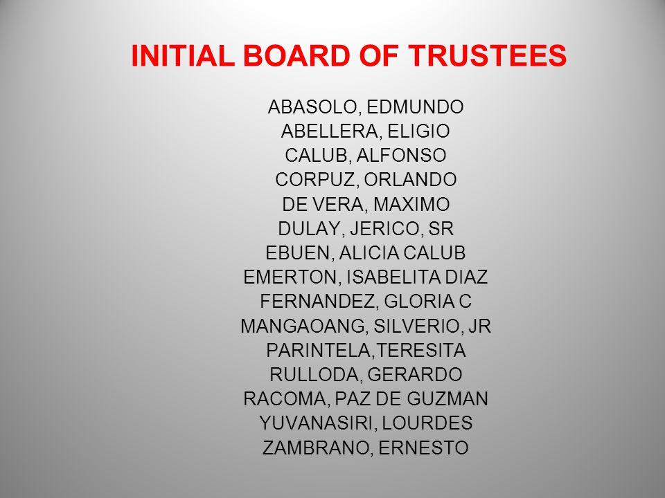 INITIAL BOARD OF TRUSTEES ABASOLO, EDMUNDO ABELLERA, ELIGIO CALUB, ALFONSO CORPUZ, ORLANDO DE VERA, MAXIMO DULAY, JERICO, SR EBUEN, ALICIA CALUB EMERTON, ISABELITA DIAZ FERNANDEZ, GLORIA C MANGAOANG, SILVERIO, JR PARINTELA,TERESITA RULLODA, GERARDO RACOMA, PAZ DE GUZMAN YUVANASIRI, LOURDES ZAMBRANO, ERNESTO