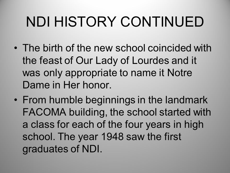 NDI HISTORY CONTINUED The birth of the new school coincided with the feast of Our Lady of Lourdes and it was only appropriate to name it Notre Dame in Her honor.