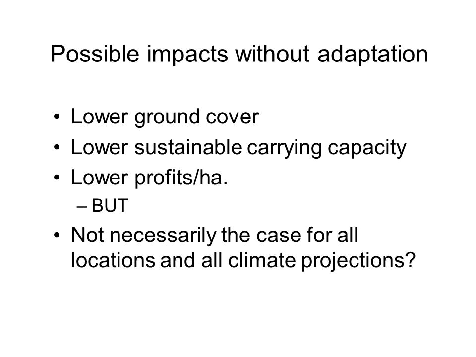 Possible impacts without adaptation Lower ground cover Lower sustainable carrying capacity Lower profits/ha.