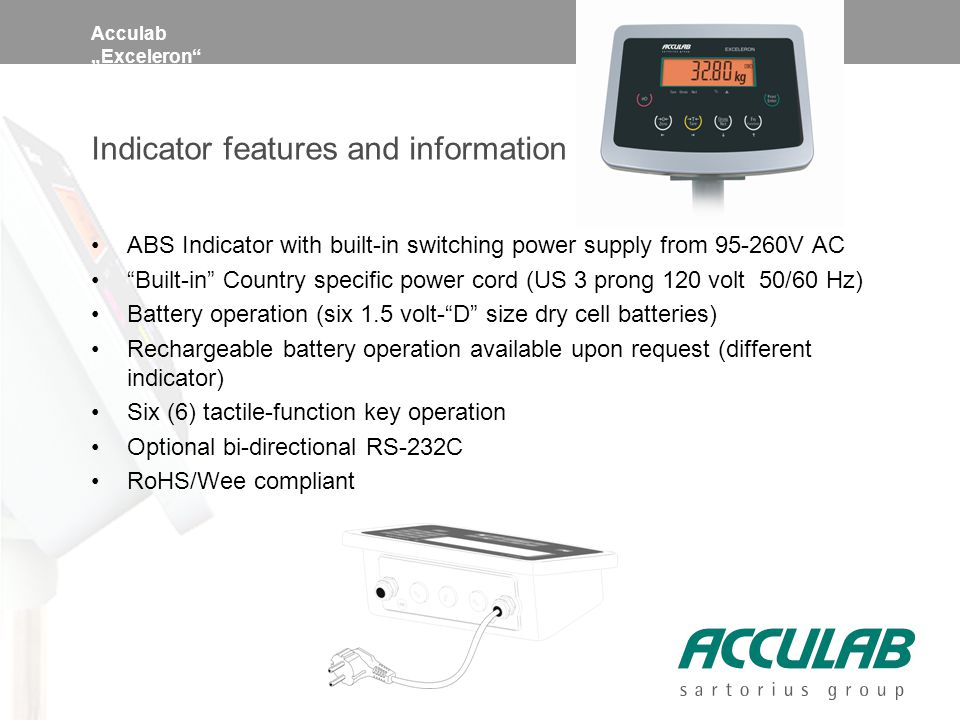 "Acculab ""Exceleron Indicator features and information ABS Indicator with built-in switching power supply from 95-260V AC Built-in Country specific power cord (US 3 prong 120 volt 50/60 Hz) Battery operation (six 1.5 volt- D size dry cell batteries) Rechargeable battery operation available upon request (different indicator) Six (6) tactile-function key operation Optional bi-directional RS-232C RoHS/Wee compliant"