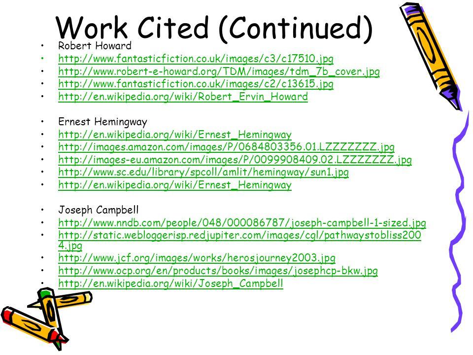 Work Cited (Continued) Robert Howard http://www.fantasticfiction.co.uk/images/c3/c17510.jpg http://www.robert-e-howard.org/TDM/images/tdm_7b_cover.jpg http://www.fantasticfiction.co.uk/images/c2/c13615.jpg http://en.wikipedia.org/wiki/Robert_Ervin_Howard Ernest Hemingway http://en.wikipedia.org/wiki/Ernest_Hemingway http://images.amazon.com/images/P/0684803356.01.LZZZZZZZ.jpg http://images-eu.amazon.com/images/P/0099908409.02.LZZZZZZZ.jpg http://www.sc.edu/library/spcoll/amlit/hemingway/sun1.jpg http://en.wikipedia.org/wiki/Ernest_Hemingway Joseph Campbell http://www.nndb.com/people/048/000086787/joseph-campbell-1-sized.jpg http://static.webloggerisp.redjupiter.com/images/cgl/pathwaystobliss200 4.jpghttp://static.webloggerisp.redjupiter.com/images/cgl/pathwaystobliss200 4.jpg http://www.jcf.org/images/works/herosjourney2003.jpg http://www.ocp.org/en/products/books/images/josephcp-bkw.jpg http://en.wikipedia.org/wiki/Joseph_Campbell