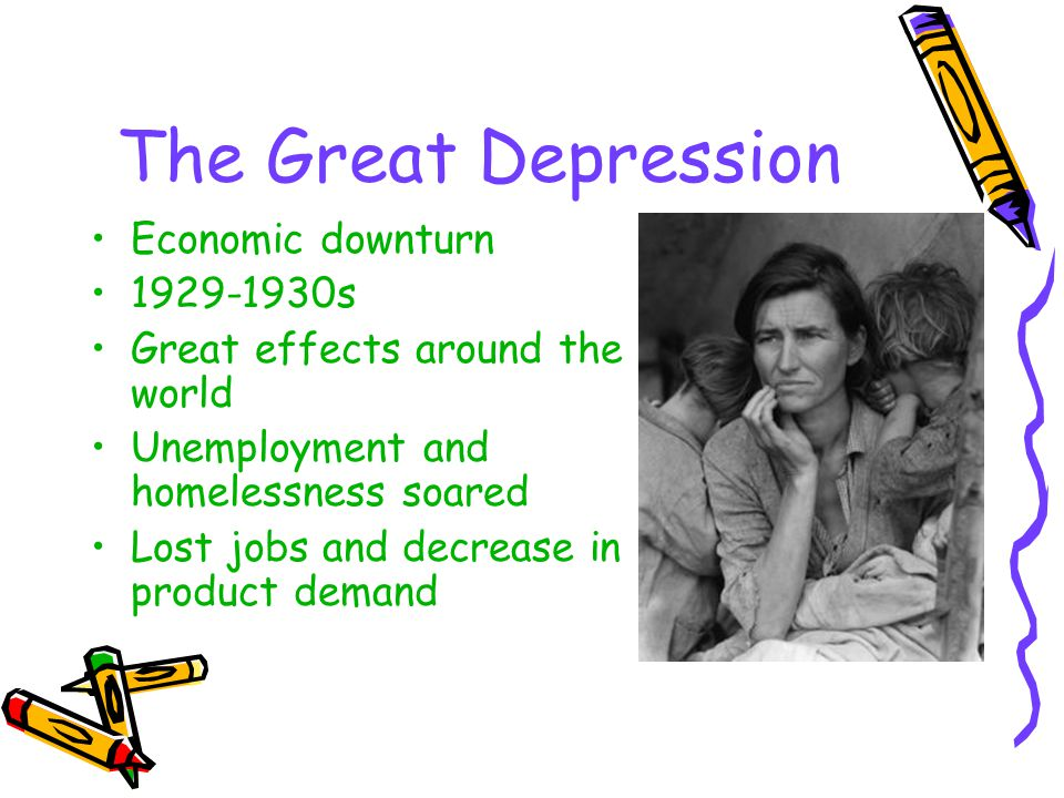 The Great Depression Economic downturn 1929-1930s Great effects around the world Unemployment and homelessness soared Lost jobs and decrease in produc