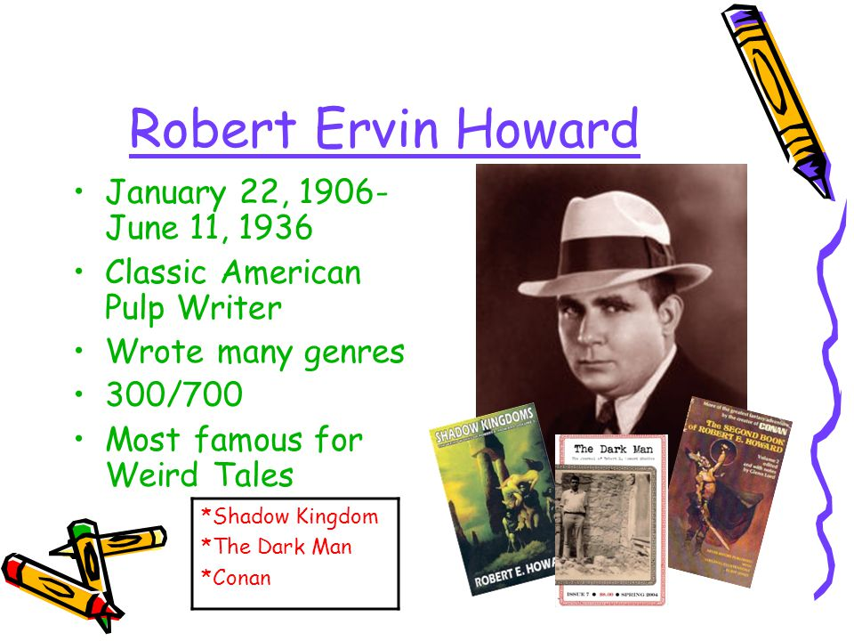 Robert Ervin Howard January 22, 1906- June 11, 1936 Classic American Pulp Writer Wrote many genres 300/700 Most famous for Weird Tales *Shadow Kingdom *The Dark Man *Conan