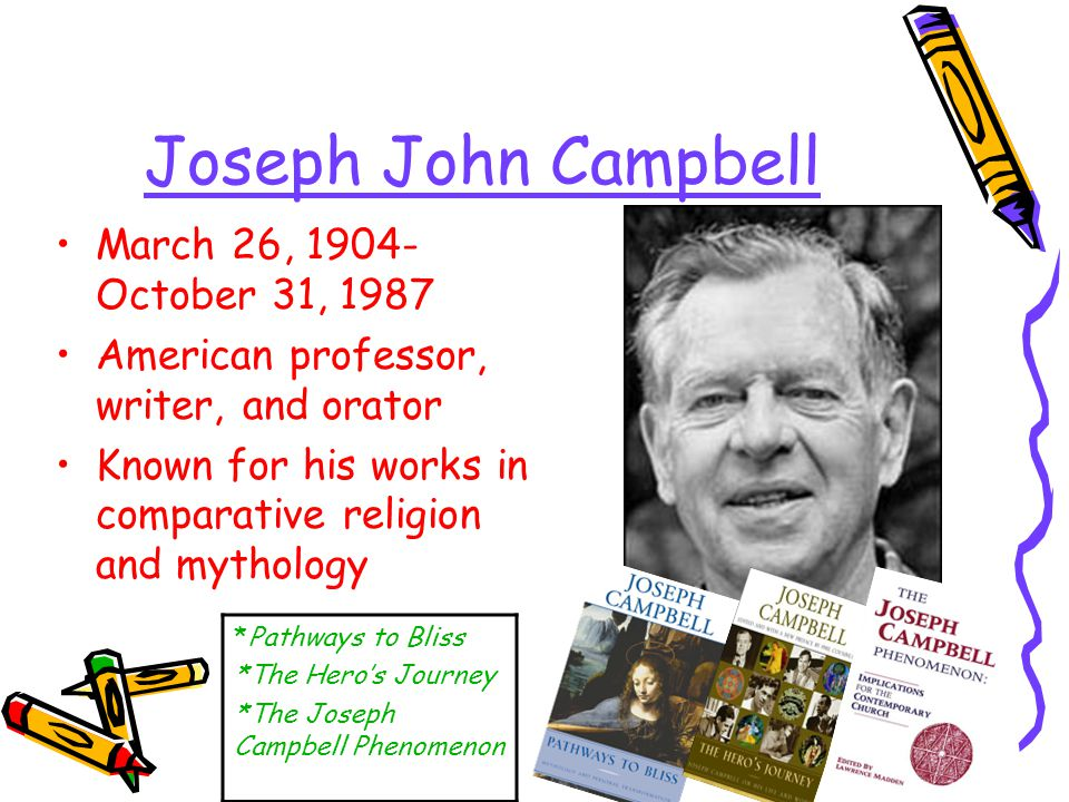 Joseph John Campbell March 26, 1904- October 31, 1987 American professor, writer, and orator Known for his works in comparative religion and mythology *Pathways to Bliss *The Hero's Journey *The Joseph Campbell Phenomenon