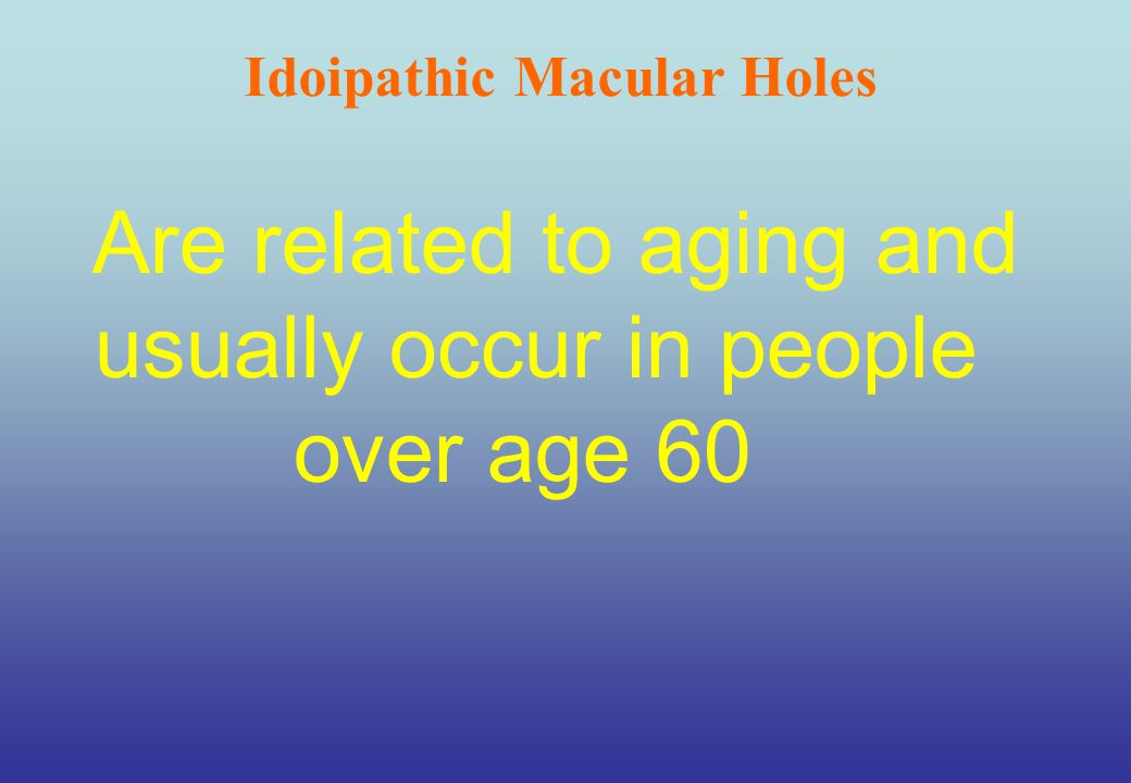 Are related to aging and usually occur in people over age 60 Idoipathic Macular Holes