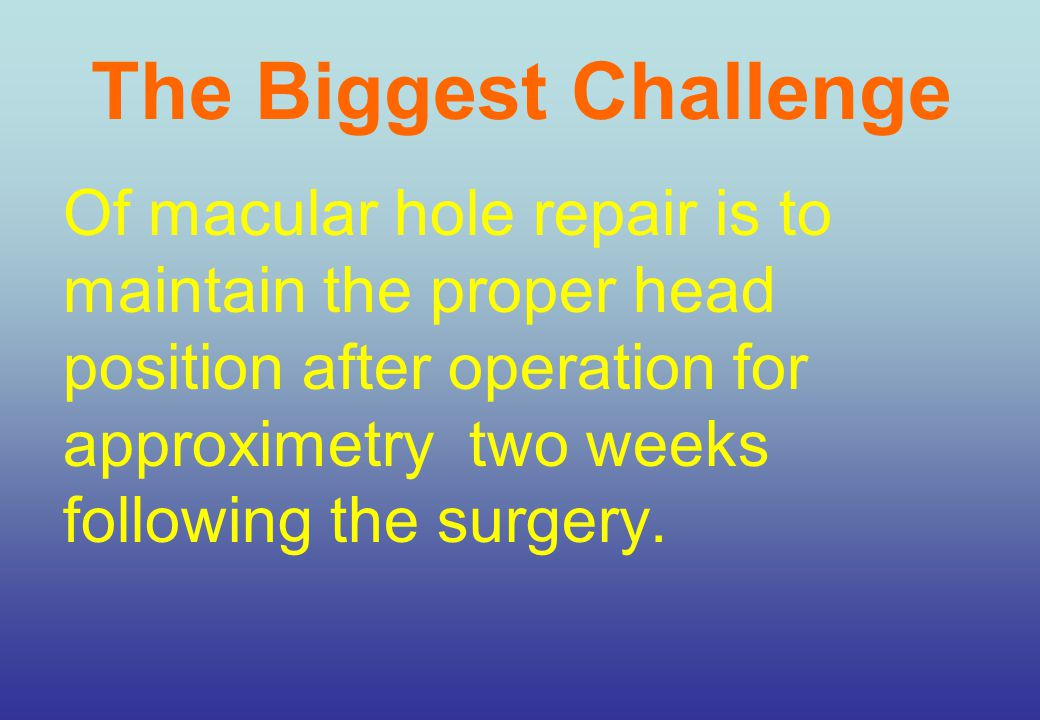 The Biggest Challenge Of macular hole repair is to maintain the proper head position after operation for approximetry two weeks following the surgery.