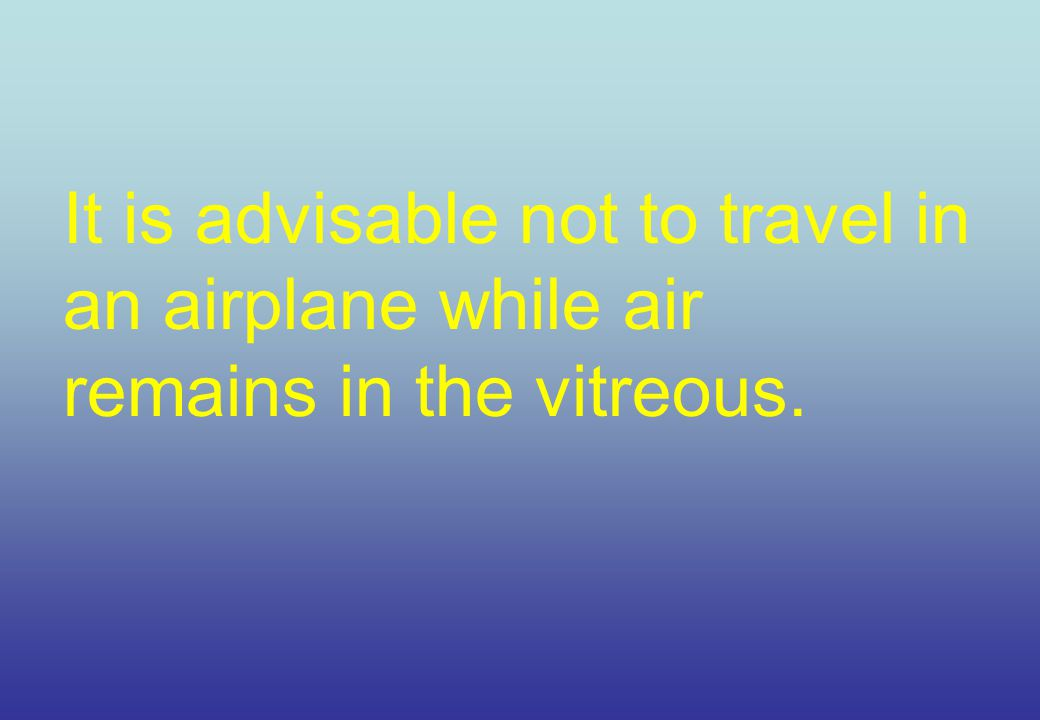 It is advisable not to travel in an airplane while air remains in the vitreous.