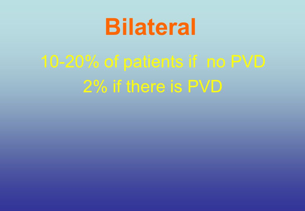 Bilateral 10-20% of patients if no PVD 2% if there is PVD