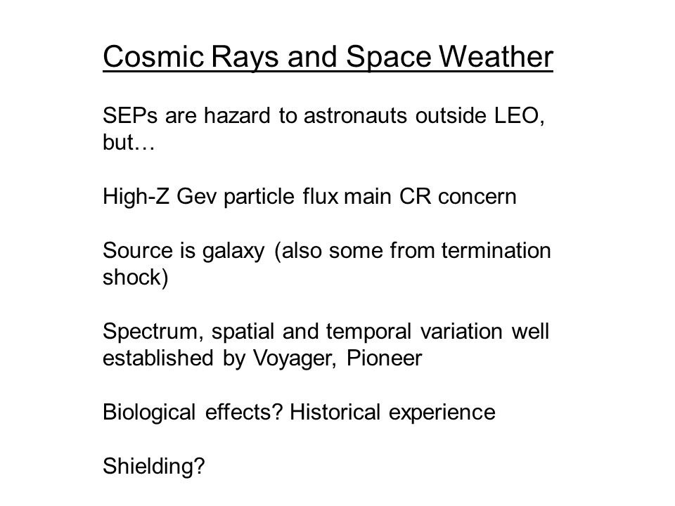 Cosmic Rays and Space Weather SEPs are hazard to astronauts outside LEO, but… High-Z Gev particle flux main CR concern Source is galaxy (also some from termination shock) Spectrum, spatial and temporal variation well established by Voyager, Pioneer Biological effects.