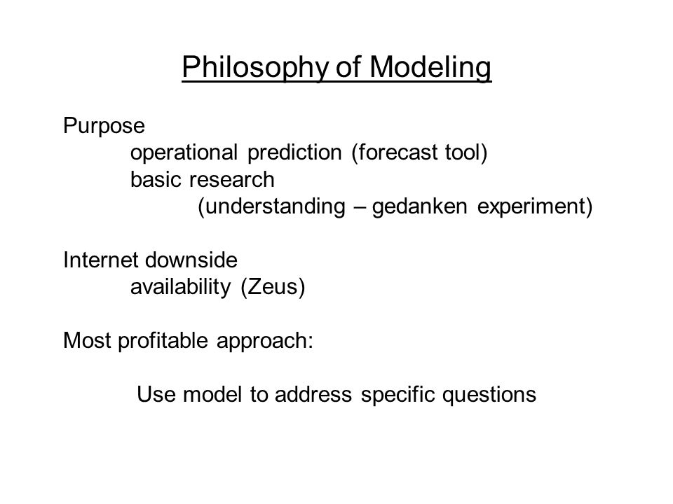 Philosophy of Modeling Purpose operational prediction (forecast tool) basic research (understanding – gedanken experiment) Internet downside availability (Zeus) Most profitable approach: Use model to address specific questions