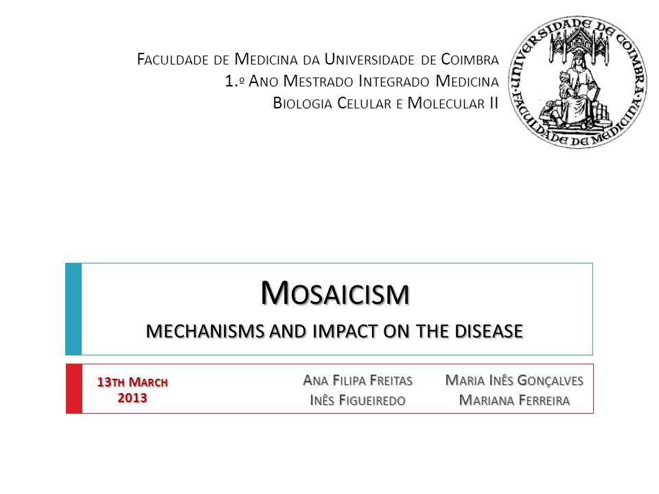 M OSAICISM MECHANISMS AND IMPACT ON THE DISEASE A NA F ILIPA F REITAS I NÊS F IGUEIREDO M ARIA I NÊS G ONÇALVES M ARIANA F ERREIRA F ACULDADE DE M EDICINA DA U NIVERSIDADE DE C OIMBRA 1.