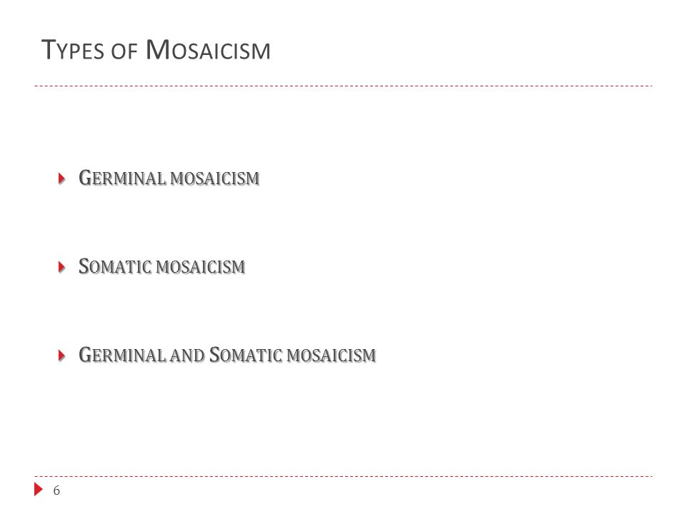 T YPES OF M OSAICISM 6  G ERMINAL MOSAICISM  S OMATIC MOSAICISM  G ERMINAL AND S OMATIC MOSAICISM