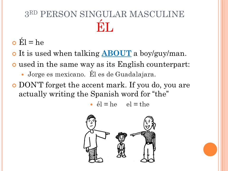 R EVIEW First person singular Yo = I Not capitalized unless the first word of the sentence Used to talk ABOUT yourself First person plural Nosotros/as = we distinguish between we masculine and feminine Used to talk ABOUT yourself and friends Second person Singular Tú = You (singular, informal/familiar) Use it to talk TO a person that is a friend or family member Second person Plural Vosotros/as = You (plural, familiar) Use it to talk TO a group of friends or family members.