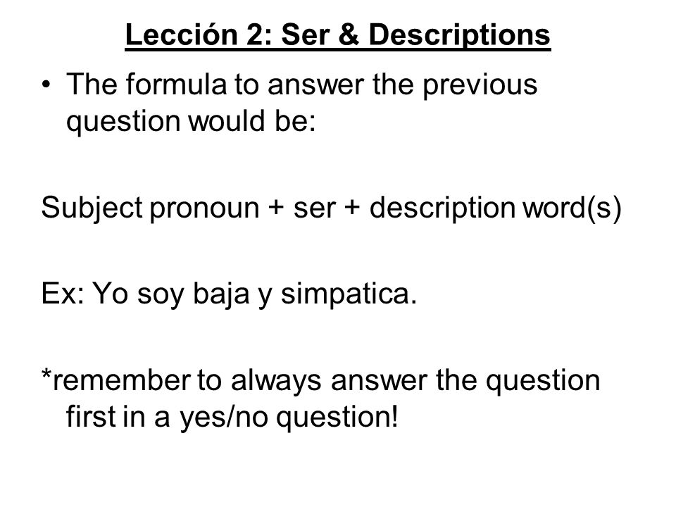 Lección 2: Ser & Descriptions The formula to answer the previous question would be: Subject pronoun + ser + description word(s) Ex: Yo soy baja y simpatica.