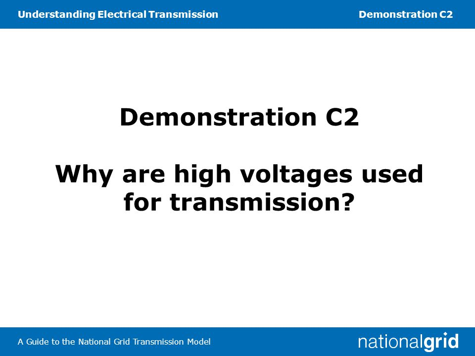 Understanding Electrical TransmissionDemonstration C2 A Guide to the National Grid Transmission Model Demonstration C2 Why are high voltages used for transmission