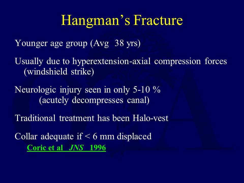 Hangman's Fracture Younger age group (Avg 38 yrs) Usually due to hyperextension-axial compression forces (windshield strike) Neurologic injury seen in