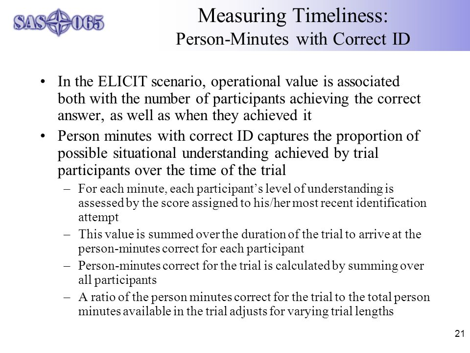 21 Measuring Timeliness: Person-Minutes with Correct ID In the ELICIT scenario, operational value is associated both with the number of participants achieving the correct answer, as well as when they achieved it Person minutes with correct ID captures the proportion of possible situational understanding achieved by trial participants over the time of the trial –For each minute, each participant's level of understanding is assessed by the score assigned to his/her most recent identification attempt –This value is summed over the duration of the trial to arrive at the person-minutes correct for each participant –Person-minutes correct for the trial is calculated by summing over all participants –A ratio of the person minutes correct for the trial to the total person minutes available in the trial adjusts for varying trial lengths