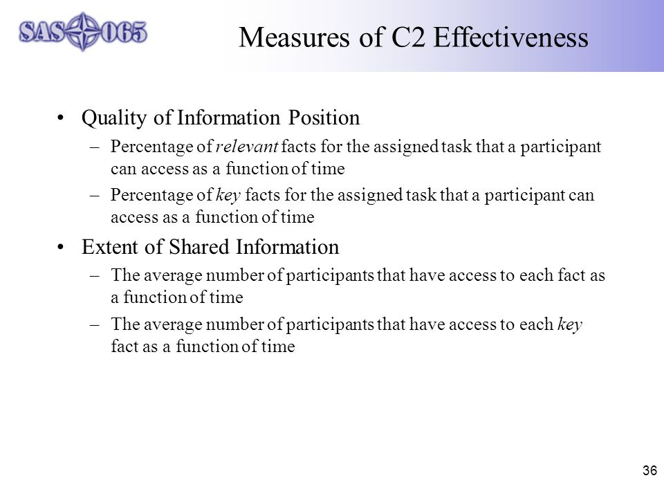36 Measures of C2 Effectiveness Quality of Information Position –Percentage of relevant facts for the assigned task that a participant can access as a function of time –Percentage of key facts for the assigned task that a participant can access as a function of time Extent of Shared Information –The average number of participants that have access to each fact as a function of time –The average number of participants that have access to each key fact as a function of time