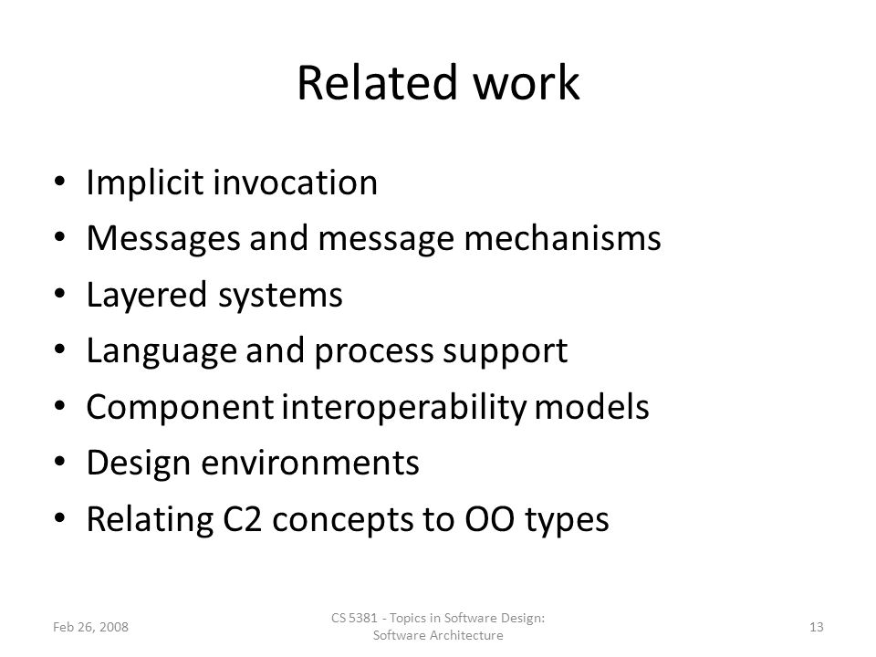 Related work Implicit invocation Messages and message mechanisms Layered systems Language and process support Component interoperability models Design environments Relating C2 concepts to OO types Feb 26, 2008 CS 5381 - Topics in Software Design: Software Architecture 13