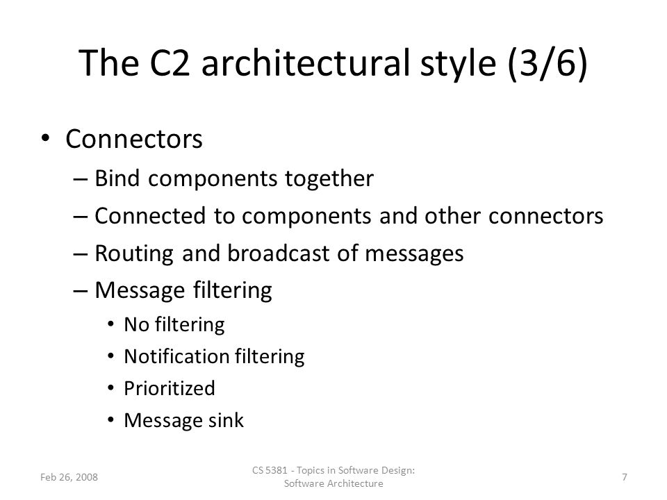 The C2 architectural style (3/6) Connectors – Bind components together – Connected to components and other connectors – Routing and broadcast of messages – Message filtering No filtering Notification filtering Prioritized Message sink Feb 26, 2008 CS 5381 - Topics in Software Design: Software Architecture 7