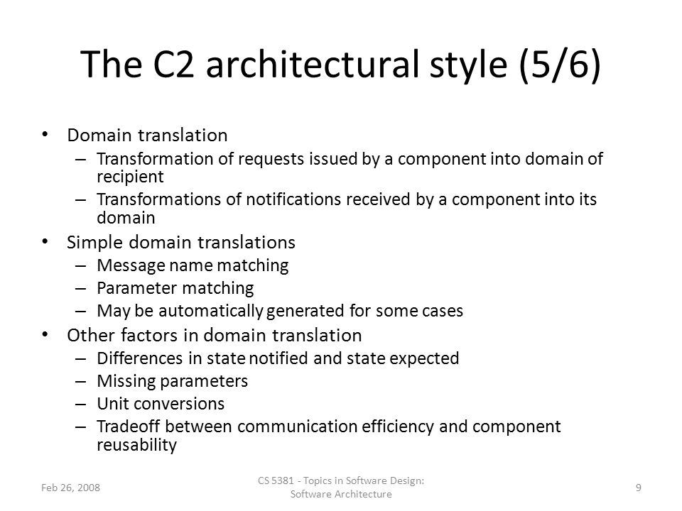 The C2 architectural style (5/6) Domain translation – Transformation of requests issued by a component into domain of recipient – Transformations of notifications received by a component into its domain Simple domain translations – Message name matching – Parameter matching – May be automatically generated for some cases Other factors in domain translation – Differences in state notified and state expected – Missing parameters – Unit conversions – Tradeoff between communication efficiency and component reusability Feb 26, 2008 CS 5381 - Topics in Software Design: Software Architecture 9