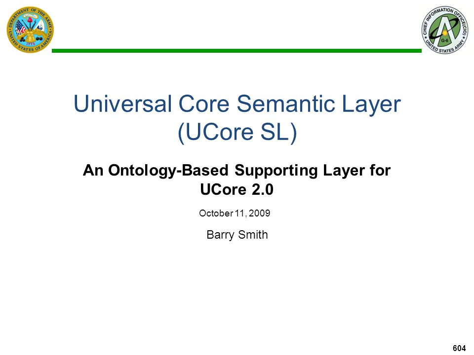 Universal Core Semantic Layer (UCore SL) An Ontology-Based Supporting Layer for UCore 2.0 Barry Smith October 11, 2009 604
