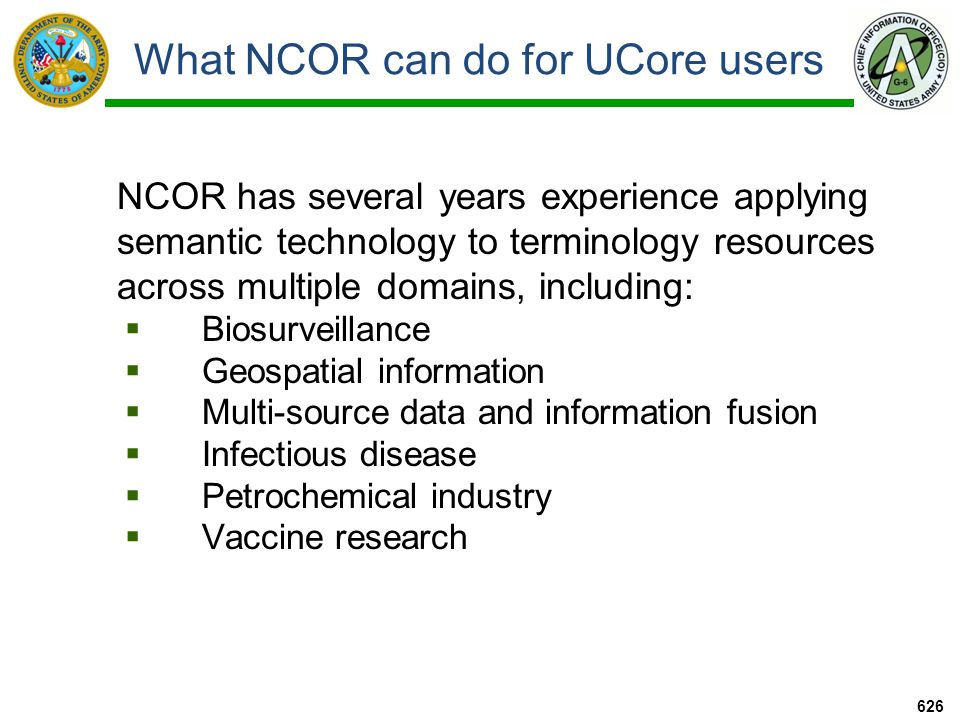 What NCOR can do for UCore users NCOR has several years experience applying semantic technology to terminology resources across multiple domains, including:  Biosurveillance  Geospatial information  Multi-source data and information fusion  Infectious disease  Petrochemical industry  Vaccine research 626