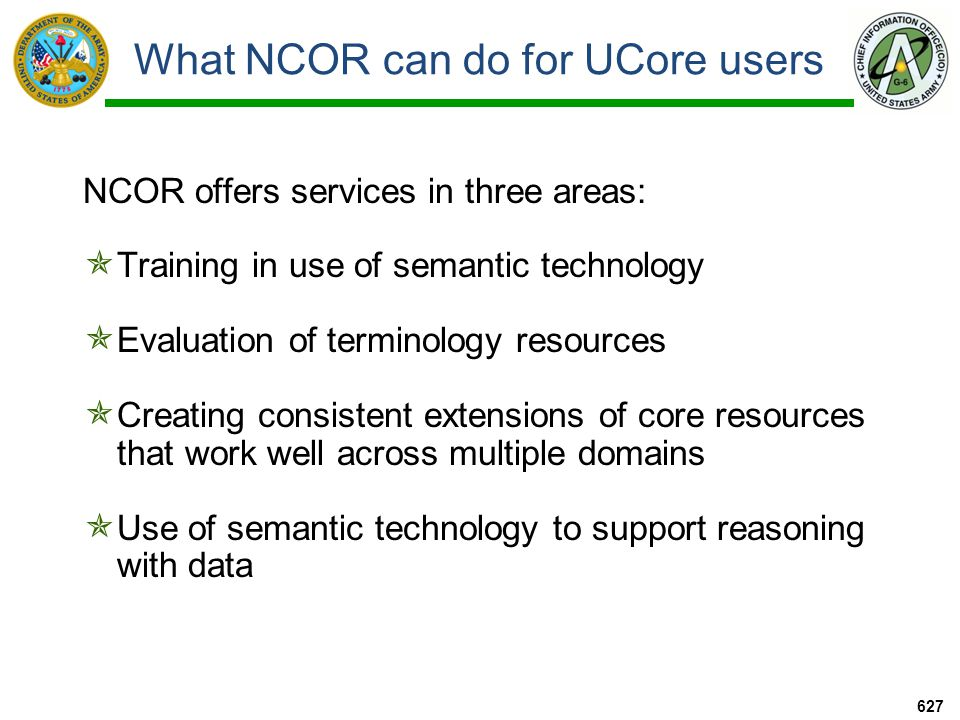 What NCOR can do for UCore users NCOR offers services in three areas:  Training in use of semantic technology  Evaluation of terminology resources  Creating consistent extensions of core resources that work well across multiple domains  Use of semantic technology to support reasoning with data 627