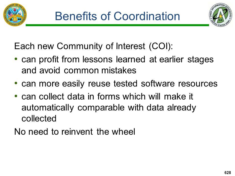 Benefits of Coordination Each new Community of Interest (COI): can profit from lessons learned at earlier stages and avoid common mistakes can more easily reuse tested software resources can collect data in forms which will make it automatically comparable with data already collected No need to reinvent the wheel 628