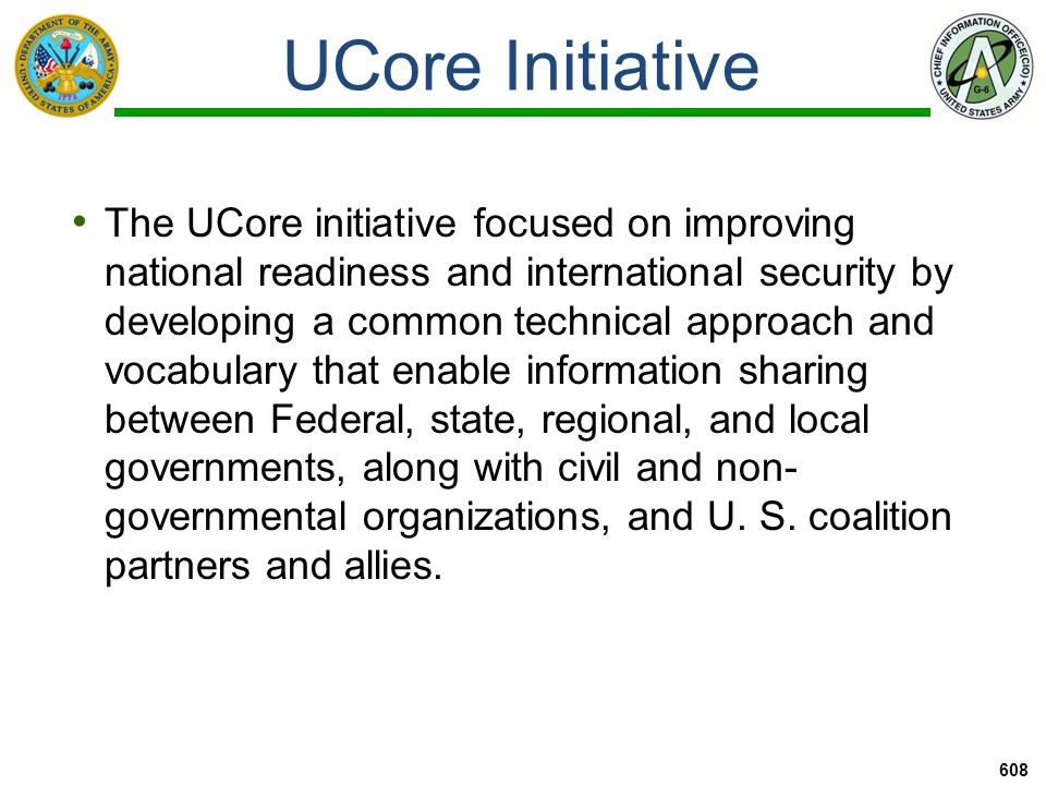 UCore Initiative 608 The UCore initiative focused on improving national readiness and international security by developing a common technical approach and vocabulary that enable information sharing between Federal, state, regional, and local governments, along with civil and non- governmental organizations, and U.