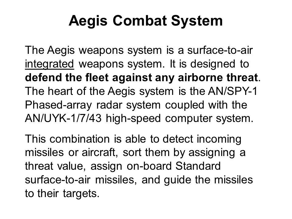 The Aegis weapons system is a surface-to-air integrated weapons system. It is designed to defend the fleet against any airborne threat. The heart of t