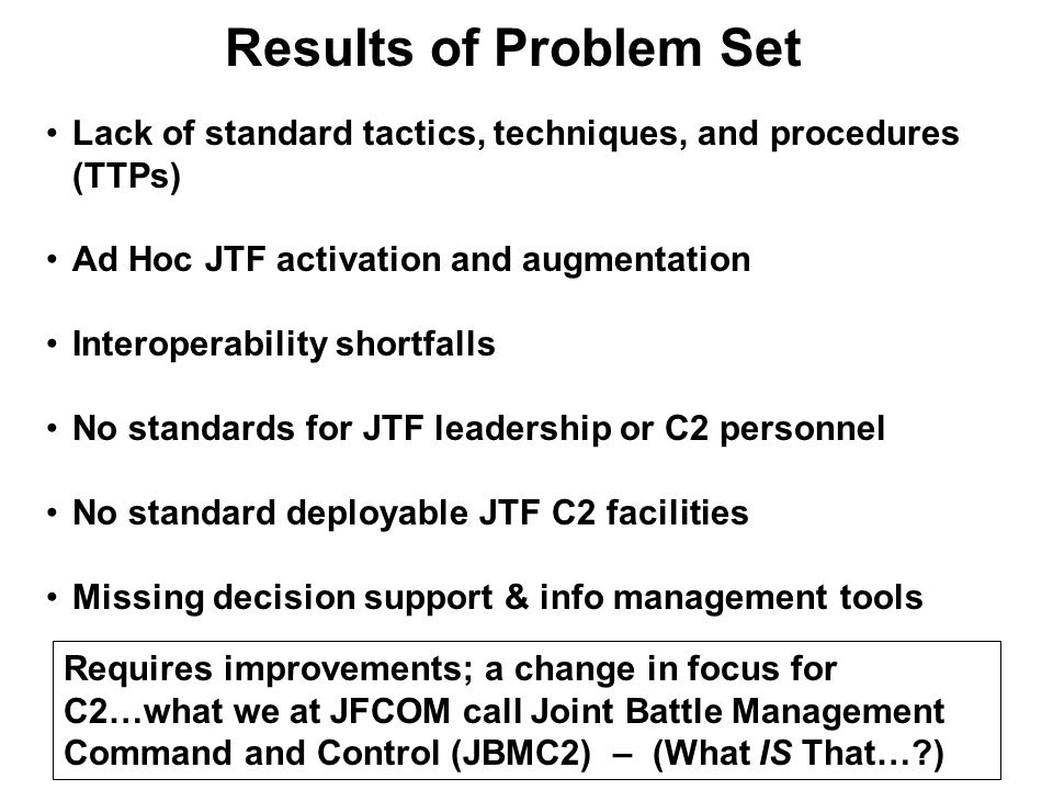 Results of Problem Set Lack of standard tactics, techniques, and procedures (TTPs) Ad Hoc JTF activation and augmentation Interoperability shortfalls No standards for JTF leadership or C2 personnel No standard deployable JTF C2 facilities Missing decision support & info management tools Requires improvements; a change in focus for C2…what we at JFCOM call Joint Battle Management Command and Control (JBMC2) – (What IS That…?)