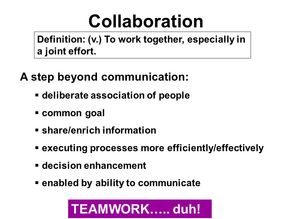 Collaboration Definition: (v.) To work together, especially in a joint effort. A step beyond communication:  deliberate association of people  commo