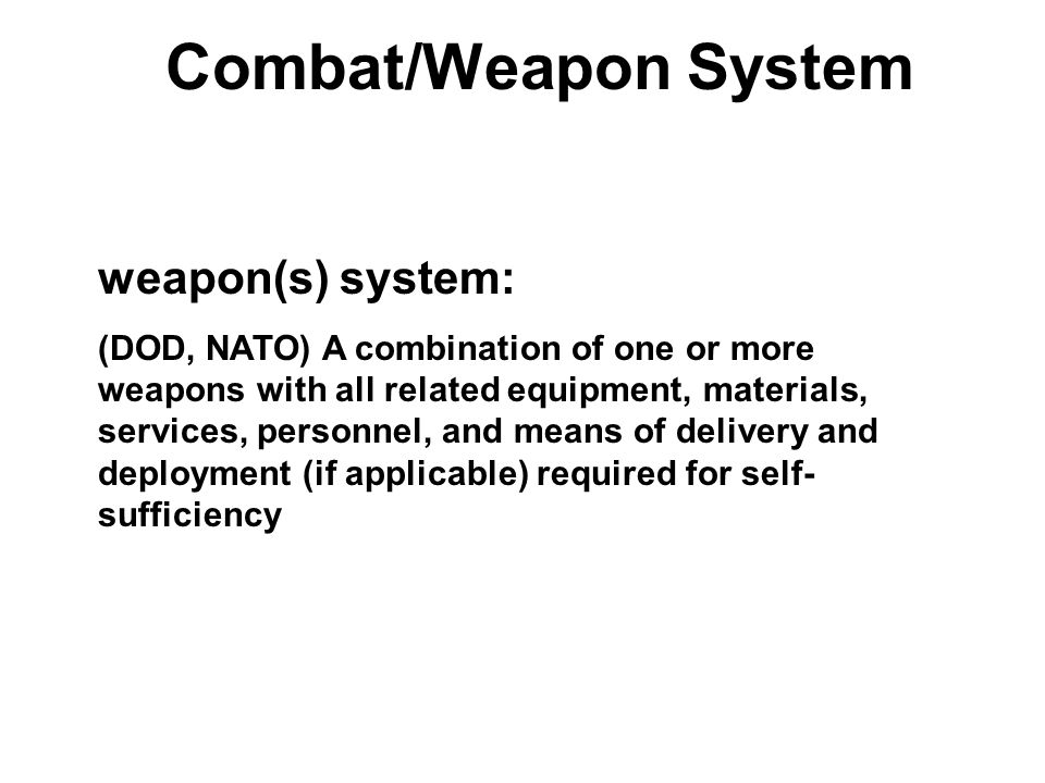 Combat/Weapon System weapon(s) system: (DOD, NATO) A combination of one or more weapons with all related equipment, materials, services, personnel, an