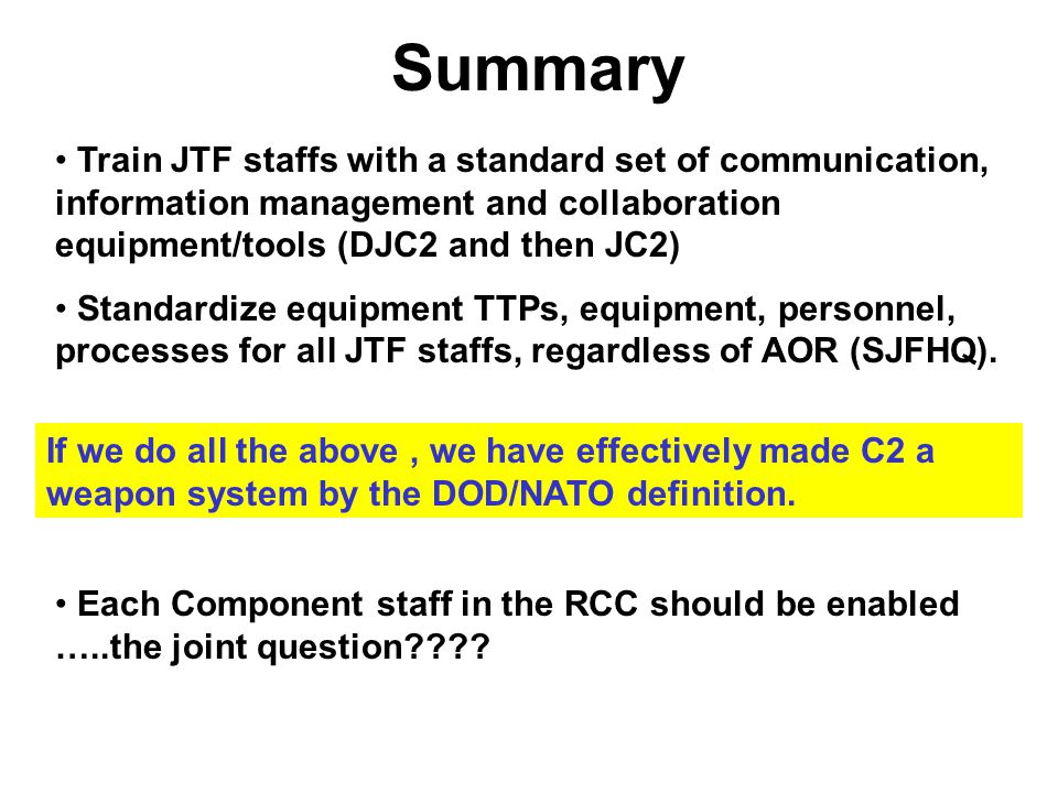 Summary Train JTF staffs with a standard set of communication, information management and collaboration equipment/tools (DJC2 and then JC2) Standardiz