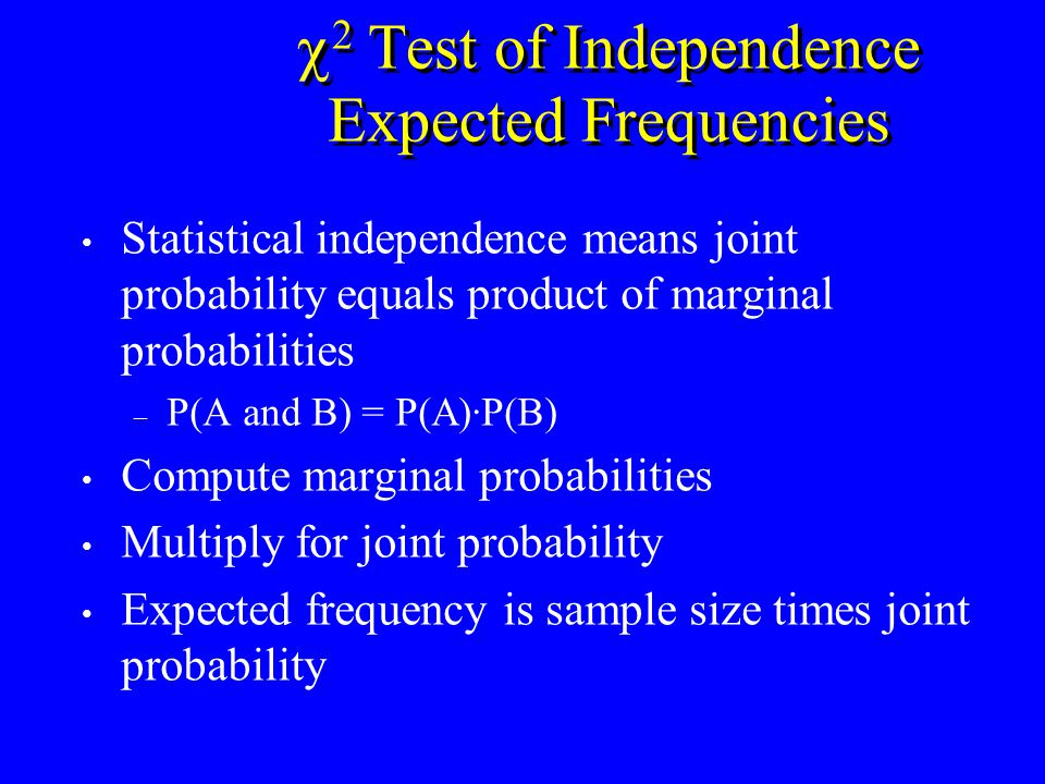  2 Test of Independence Expected Frequencies Statistical independence means joint probability equals product of marginal probabilities – P(A and B) =