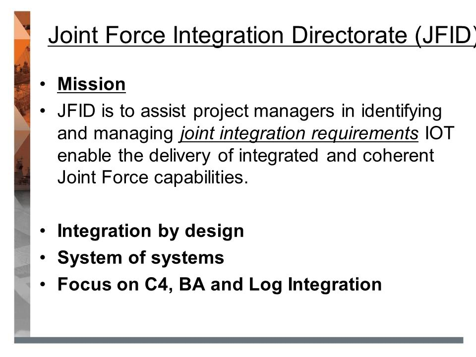 Proposed JFID Integration Framework Level 3 (Portfolio-DCP) Enterprise architecture for C4 and BA Identification and enforcement of common standards for C4, BA and Log Level 2 (Program-DOEF) Umbrella OCD set based on DOEFs Identification of program level needs Consistent environmental scan to form the basis for project OCDs Level 1 (Project) Risk based approach: Project Integration Needs Studies (PINS) Part 1 and Part 2 and Project Integration Risk Assessments (PIRA) Identification of Joint C4, BA and Log opportunities during project initiation