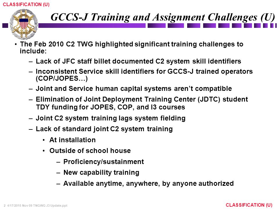 2 4/17/2015 Nov 09 TNGWG J3 Update.ppt CLASSIFICATION (U) GCCS-J Training and Assignment Challenges (U) The Feb 2010 C2 TWG highlighted significant tr