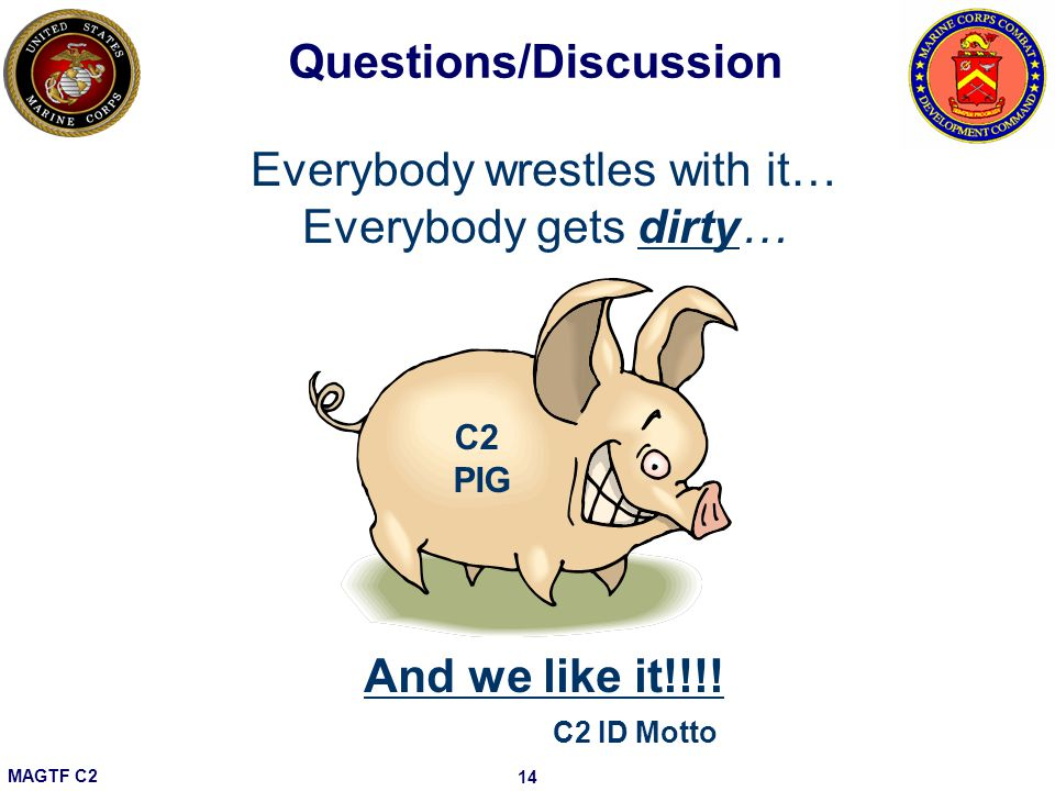 MAGTF C2 14 Questions/Discussion C2 PIG Everybody wrestles with it… Everybody gets dirty… And we like it!!!.