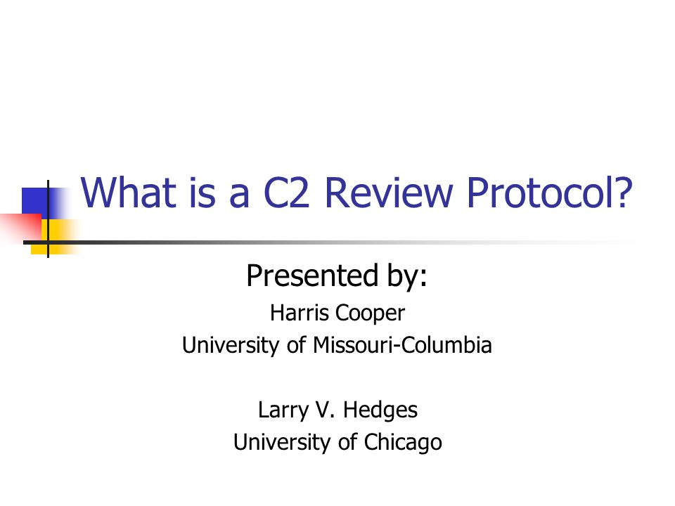 What is a C2 Review Protocol? Presented by: Harris Cooper University of Missouri-Columbia Larry V. Hedges University of Chicago