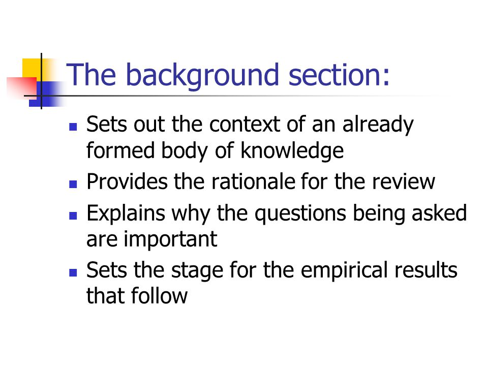 The background section: Sets out the context of an already formed body of knowledge Provides the rationale for the review Explains why the questions b