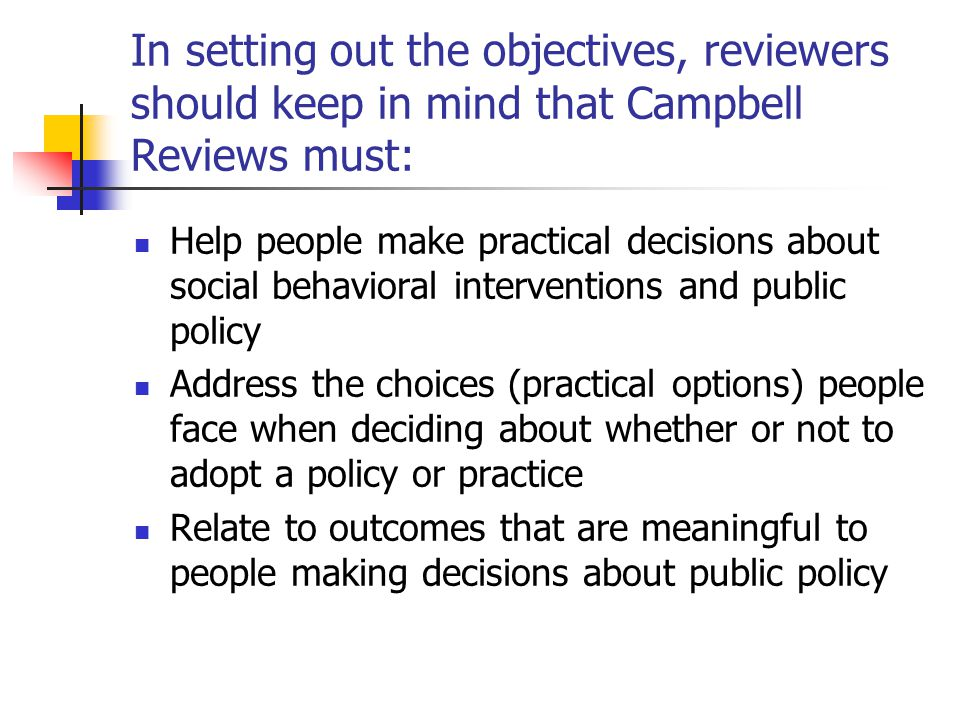 In setting out the objectives, reviewers should keep in mind that Campbell Reviews must: Help people make practical decisions about social behavioral