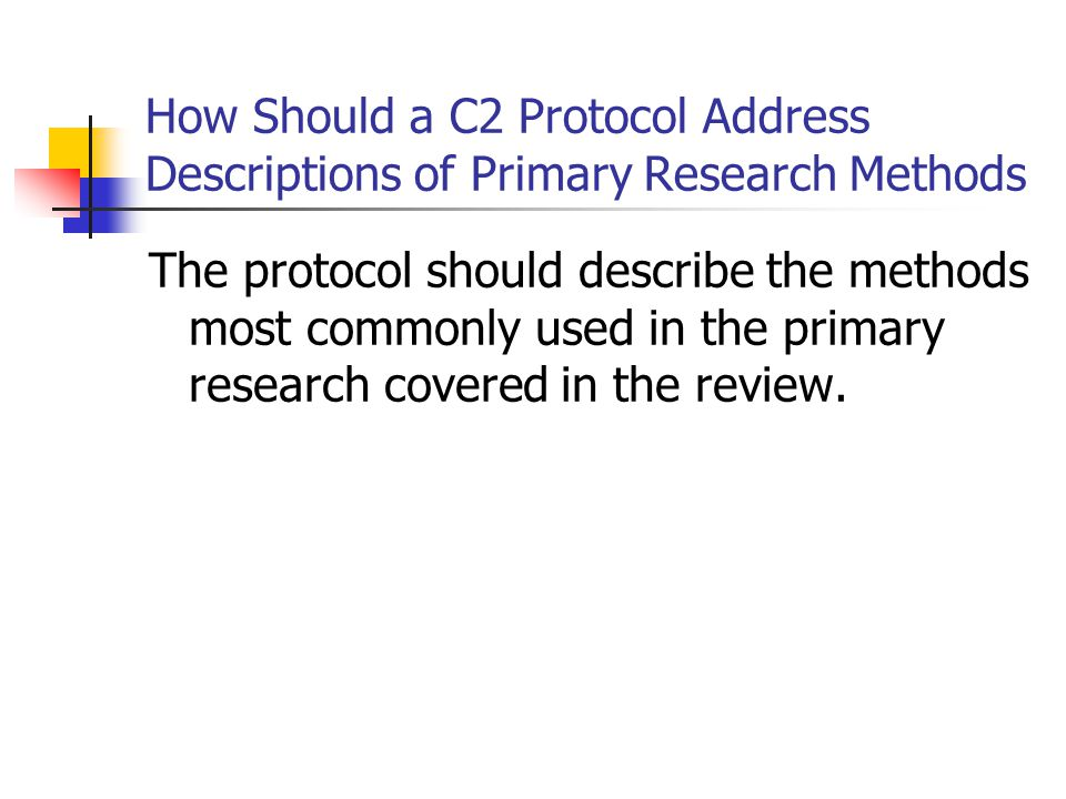 How Should a C2 Protocol Address Descriptions of Primary Research Methods The protocol should describe the methods most commonly used in the primary research covered in the review.