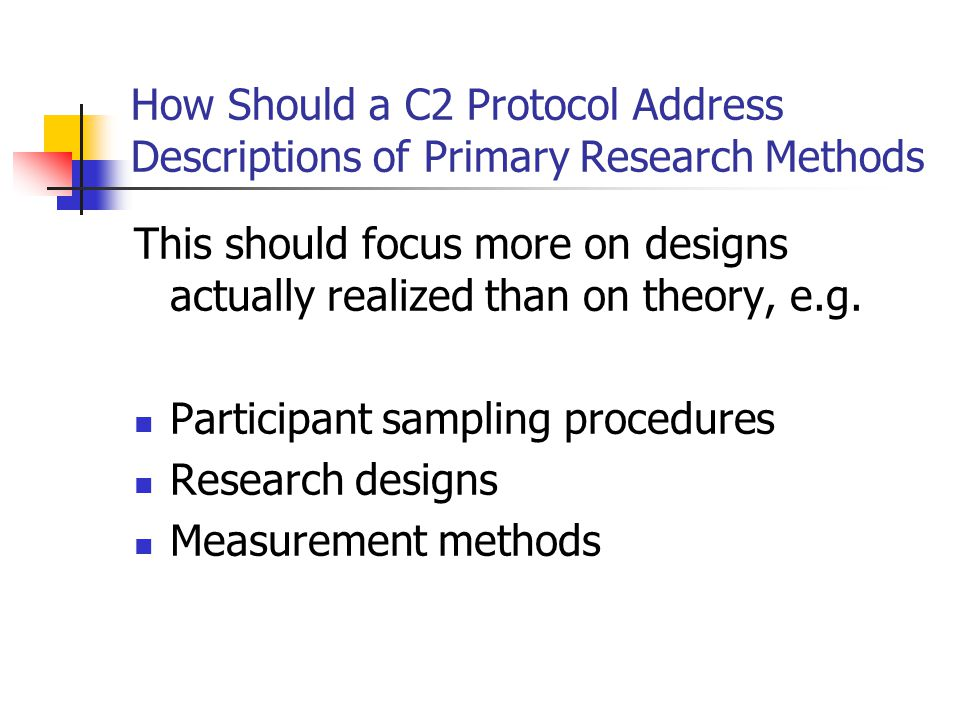 How Should a C2 Protocol Address Descriptions of Primary Research Methods This should focus more on designs actually realized than on theory, e.g. Par