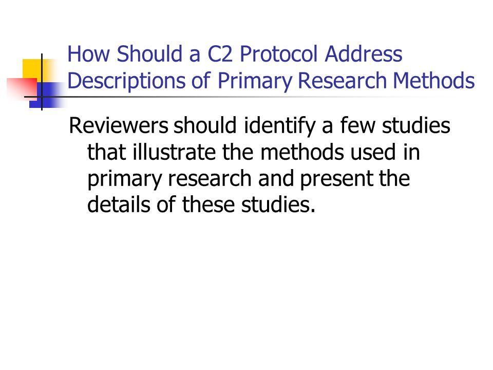 How Should a C2 Protocol Address Descriptions of Primary Research Methods Reviewers should identify a few studies that illustrate the methods used in