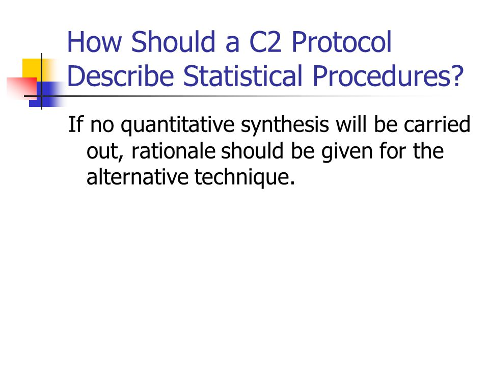How Should a C2 Protocol Describe Statistical Procedures? If no quantitative synthesis will be carried out, rationale should be given for the alternat