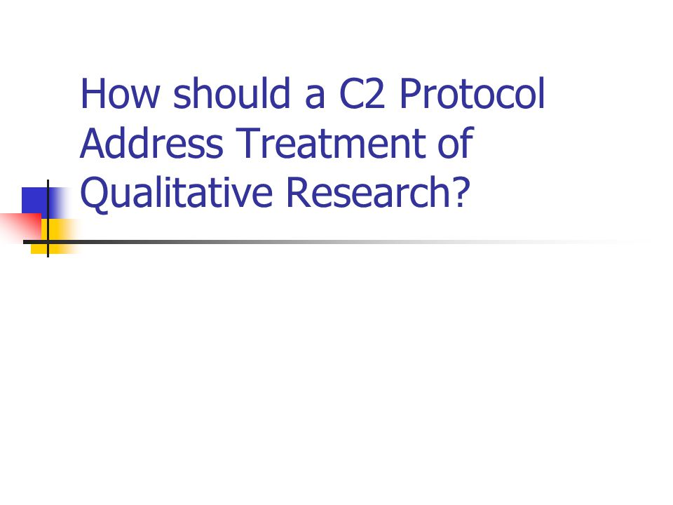 How should a C2 Protocol Address Treatment of Qualitative Research