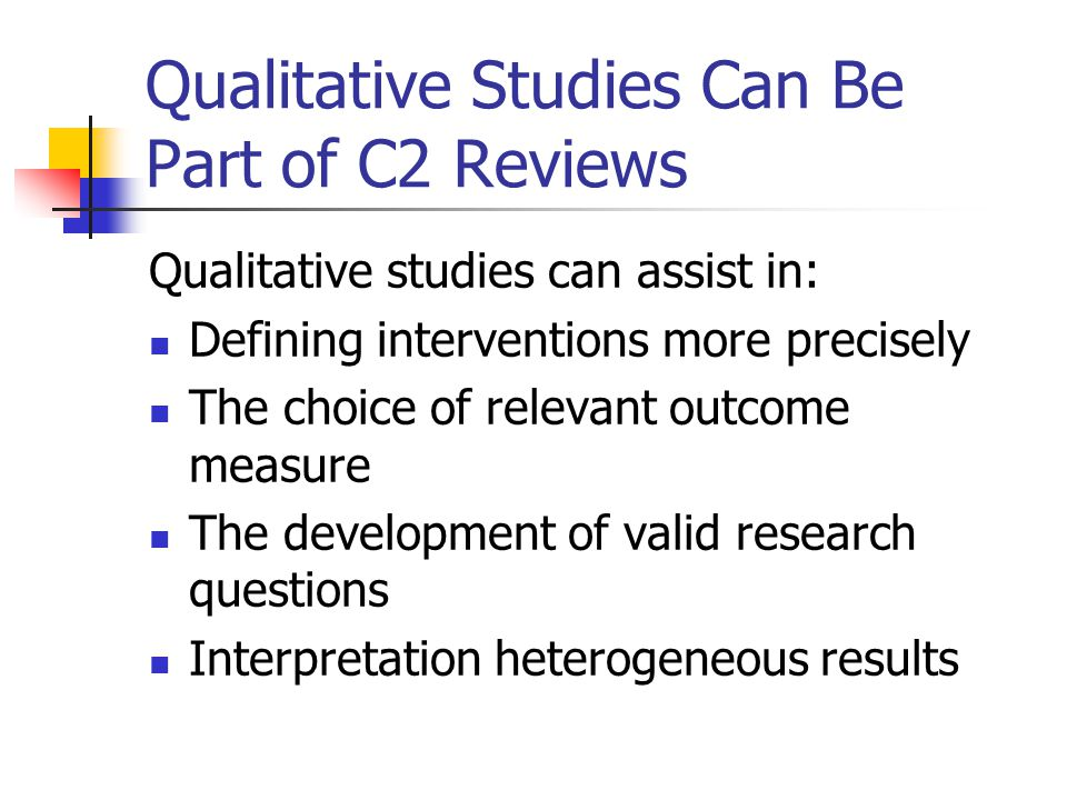 Qualitative Studies Can Be Part of C2 Reviews Qualitative studies can assist in: Defining interventions more precisely The choice of relevant outcome