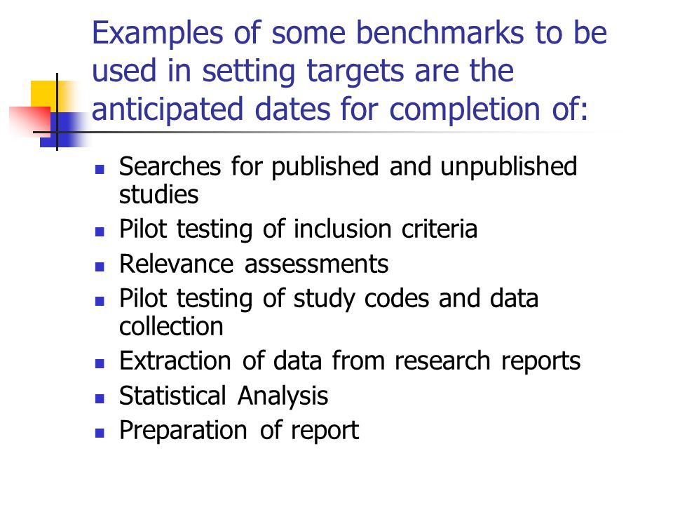 Examples of some benchmarks to be used in setting targets are the anticipated dates for completion of: Searches for published and unpublished studies